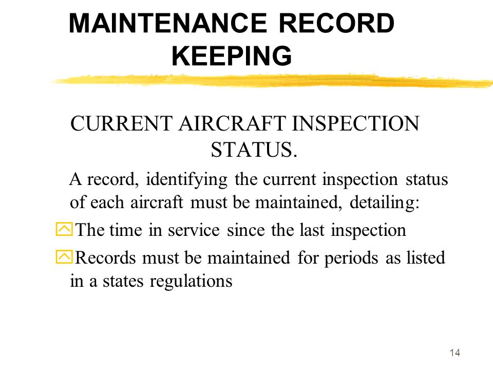 14 MAINTENANCE RECORD KEEPING CURRENT AIRCRAFT INSPECTION STATUS. A record, identifying the current inspection status of each aircraft must be maintai
