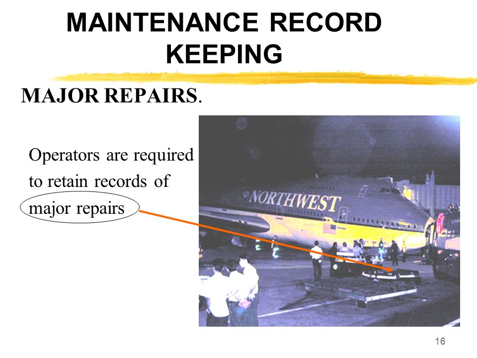 16 MAINTENANCE RECORD KEEPING MAJOR REPAIRS. Operators are required to retain records of major repairs