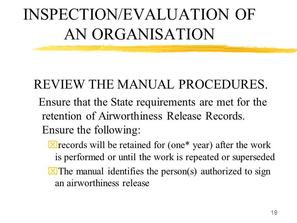 19 INSPECTION/EVALUATION OF AN ORGANISATION REVIEW THE MANUAL PROCEDURES. Ensure that the State requirements are met for the retention of Airworthines