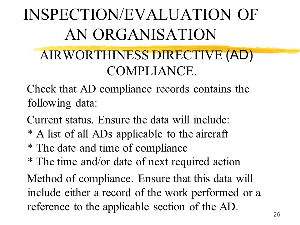 26 INSPECTION/EVALUATION OF AN ORGANISATION AIRWORTHINESS DIRECTIVE (AD) COMPLIANCE. Check that AD compliance records contains the following data: Cur
