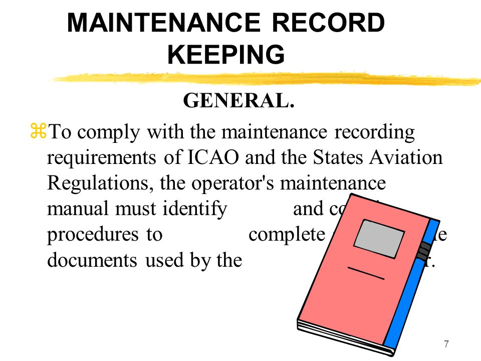 7 MAINTENANCE RECORD KEEPING GENERAL. To comply with the maintenance recording requirements of ICAO and the States Aviation Regulations, the operator'