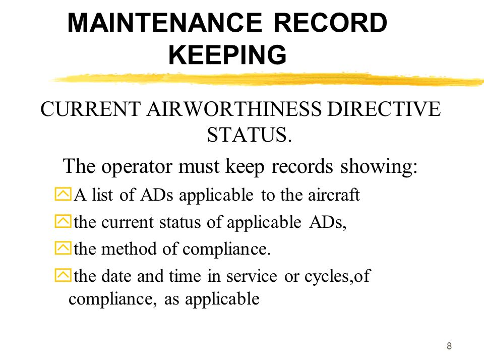 8 MAINTENANCE RECORD KEEPING CURRENT AIRWORTHINESS DIRECTIVE STATUS. The operator must keep records showing: A list of ADs applicable to the aircraft
