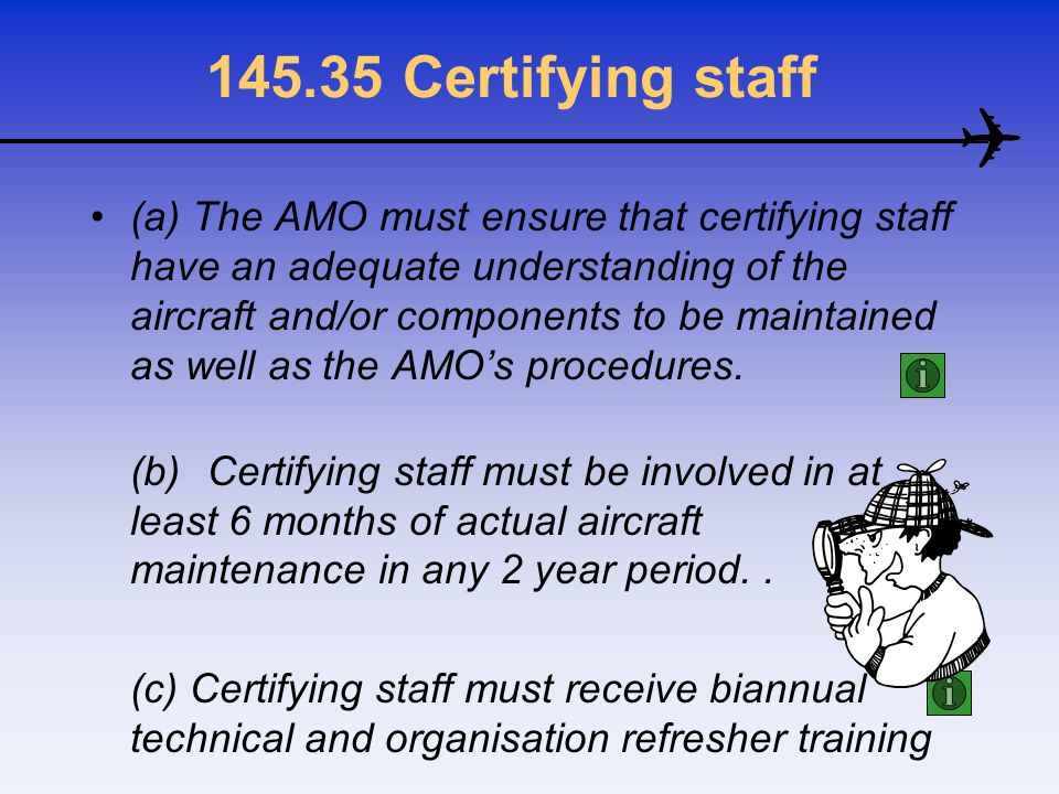145.35 Certifying staff (a) The AMO must ensure that certifying staff have an adequate understanding of the aircraft and/or components to be maintaine