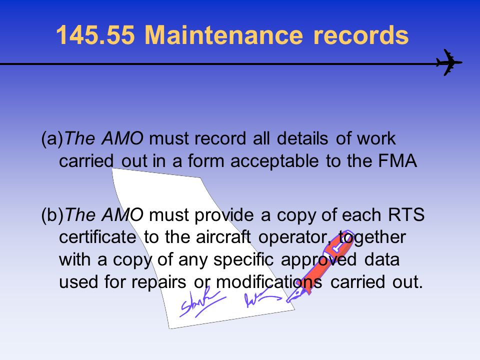 145.55 Maintenance records (a)The AMO must record all details of work carried out in a form acceptable to the FMA (b)The AMO must provide a copy of ea