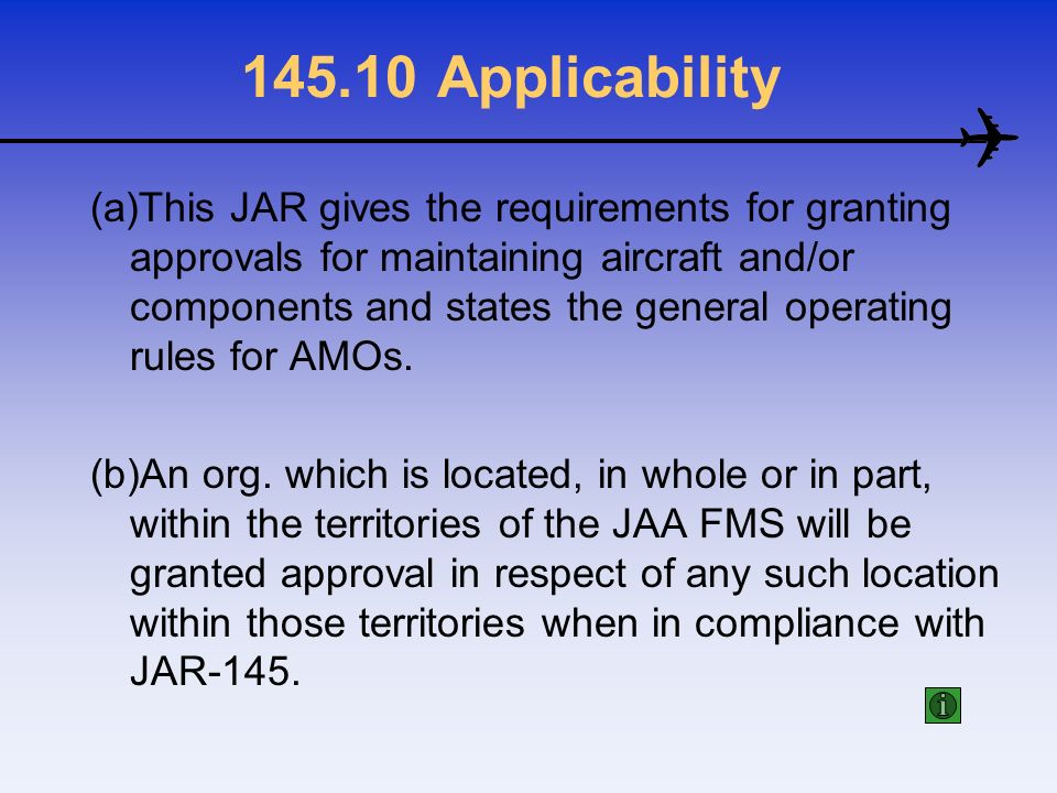 145.10 Applicability (a)This JAR gives the requirements for granting approvals for maintaining aircraft and/or components and states the general opera