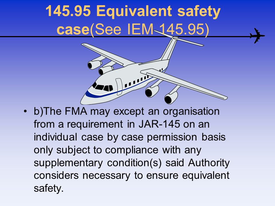 145.95 Equivalent safety case(See IEM 145.95) b)The FMA may except an organisation from a requirement in JAR-145 on an individual case by case permiss