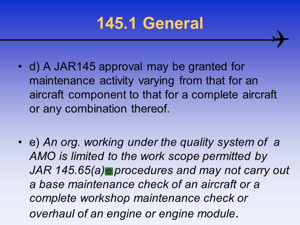145.1 General d) A JAR145 approval may be granted for maintenance activity varying from that for an aircraft component to that for a complete aircraft