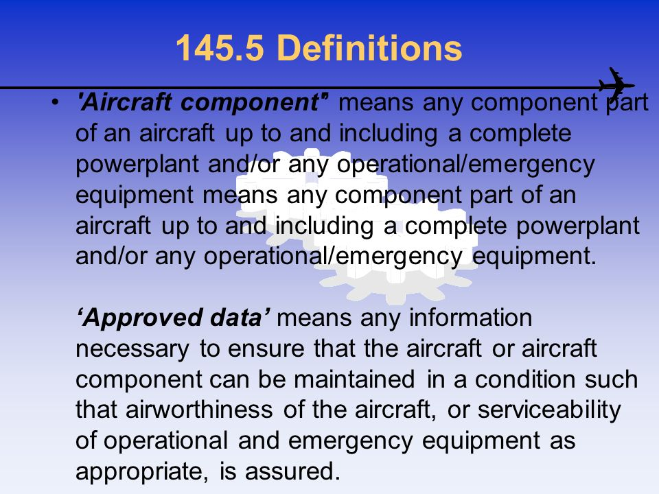 145.5 Definitions 'Aircraft component' means any component part of an aircraft up to and including a complete powerplant and/or any operational/emerge