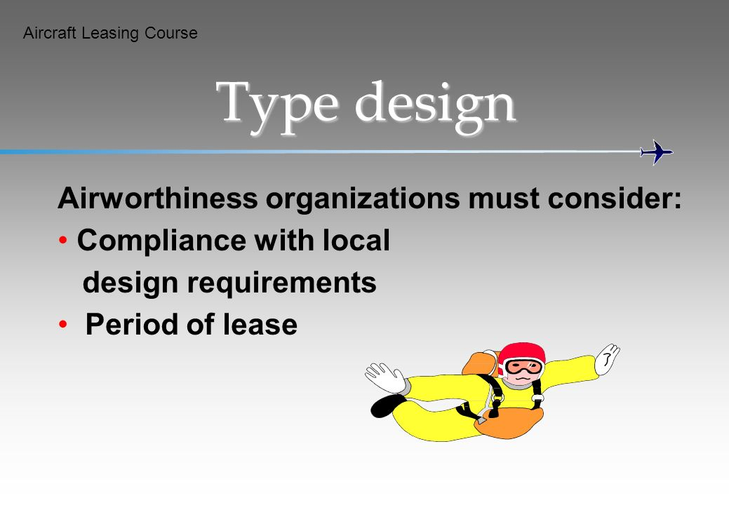 Aircraft Leasing Course Type design Airworthiness organizations must consider: Compliance with local design requirements Period of lease
