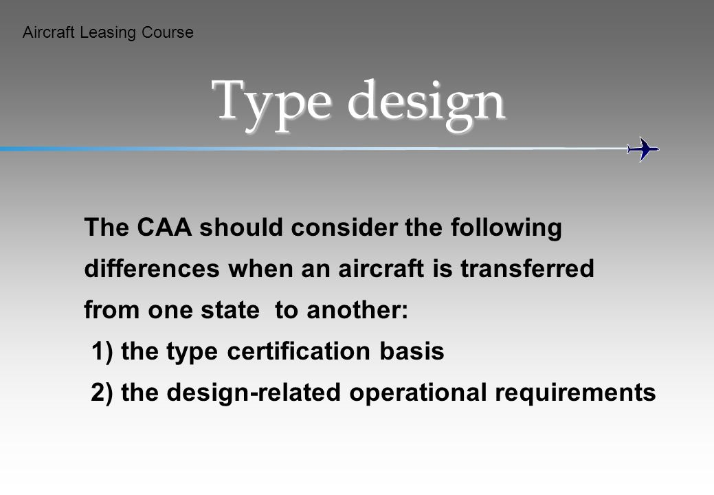 Aircraft Leasing Course Type design The CAA should consider the following differences when an aircraft is transferred from one state to another: 1) th
