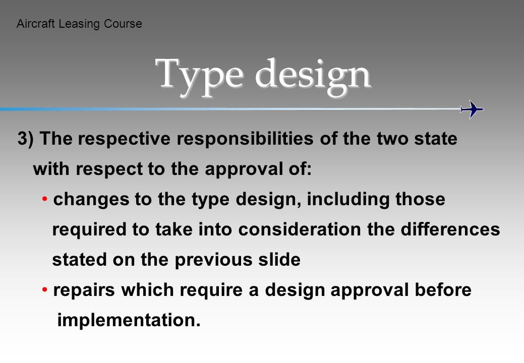 Aircraft Leasing Course Type design 3) The respective responsibilities of the two state with respect to the approval of: changes to the type design, i