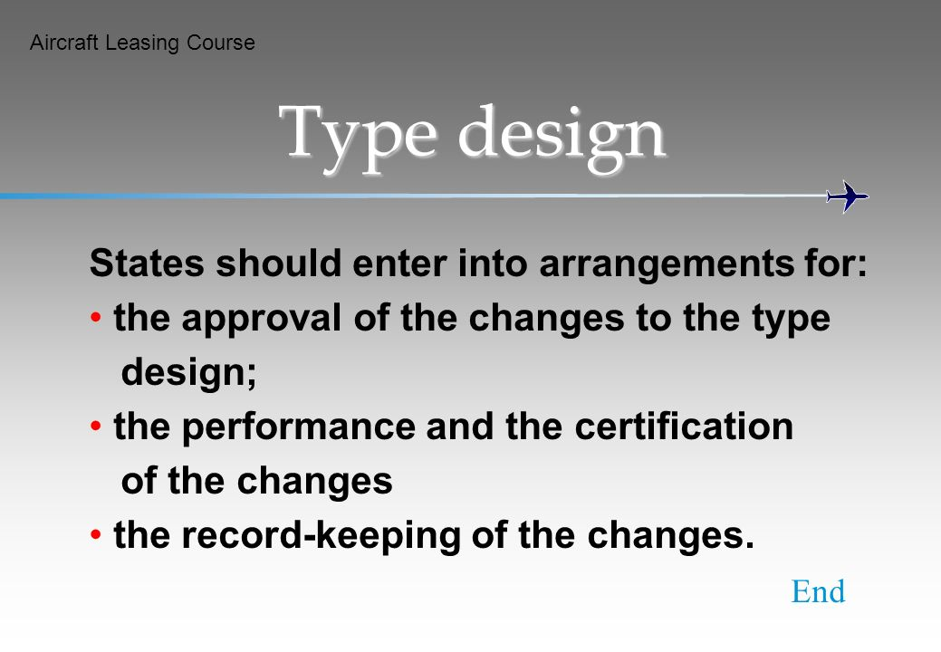Aircraft Leasing Course Type design States should enter into arrangements for: the approval of the changes to the type design; the performance and the