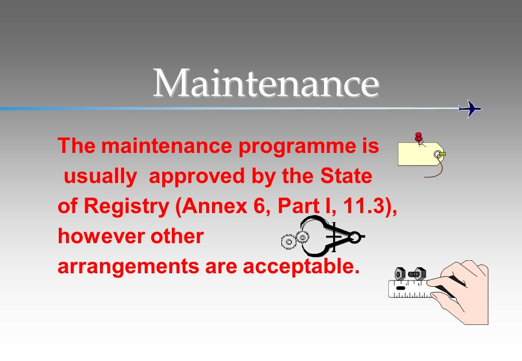 Maintenance The maintenance programme is usually approved by the State of Registry (Annex 6, Part I, 11.3), however other arrangements are acceptable.