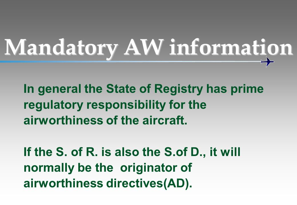 Mandatory AW information In general the State of Registry has prime regulatory responsibility for the airworthiness of the aircraft. If the S. of R. i
