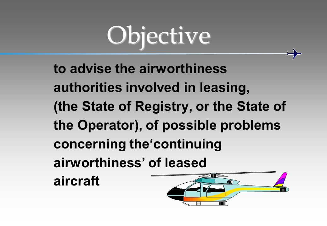 Objective to advise the airworthiness authorities involved in leasing, (the State of Registry, or the State of the Operator), of possible problems con