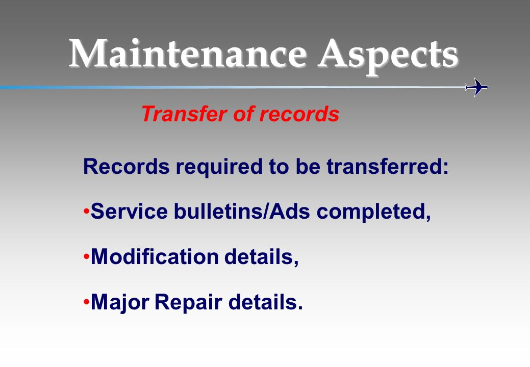 Records required to be transferred: Service bulletins/Ads completed, Modification details, Major Repair details. Maintenance Aspects Transfer of recor