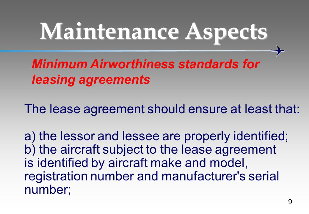 Maintenance Aspects 9 Minimum Airworthiness standards for leasing agreements The lease agreement should ensure at least that: a) the lessor and lessee