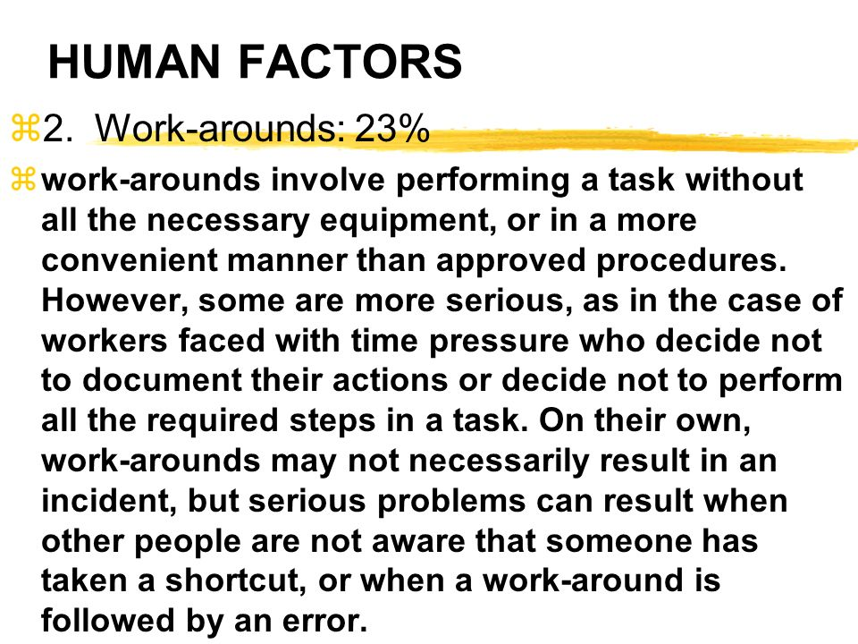 HUMAN FACTORS z2.Work-arounds: 23% zwork-arounds involve performing a task without all the necessary equipment, or in a more convenient manner than ap