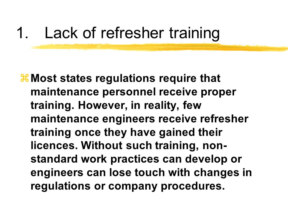 1.Lack of refresher training zMost states regulations require that maintenance personnel receive proper training. However, in reality, few maintenance