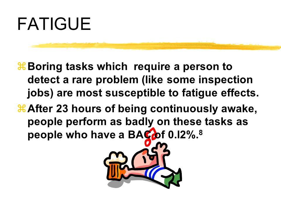FATIGUE zBoring tasks which require a person to detect a rare problem (like some inspection jobs) are most susceptible to fatigue effects. zAfter 23 h