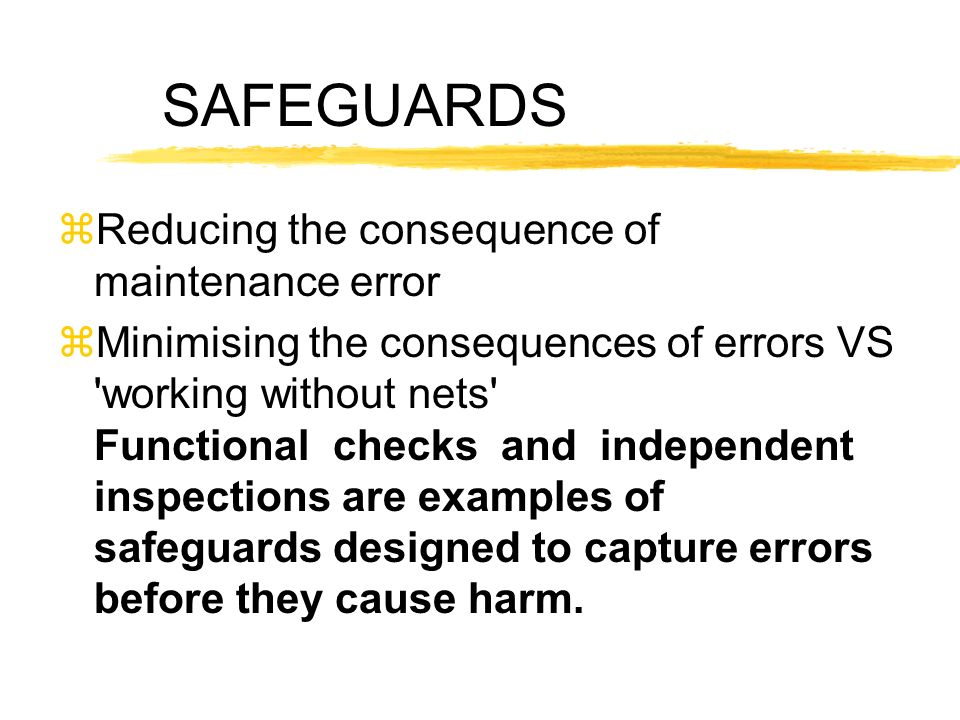 SAFEGUARDS zReducing the consequence of maintenance error zMinimising the consequences of errors VS 'working without nets' Functional checks and indep