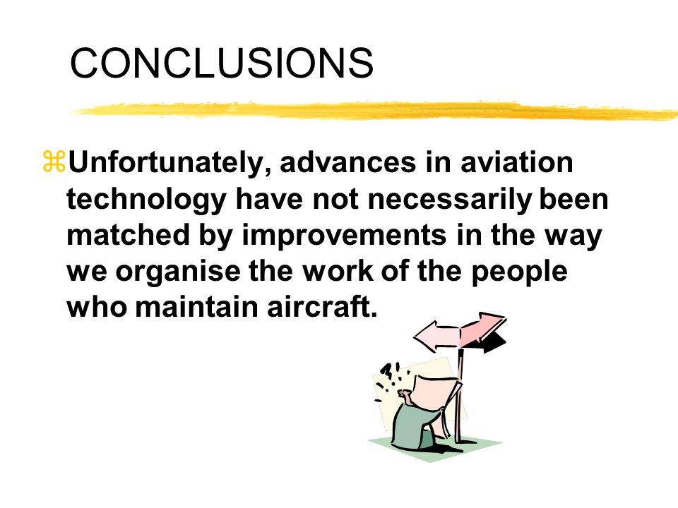 CONCLUSIONS zUnfortunately, advances in aviation technology have not necessarily been matched by improvements in the way we organise the work of the p