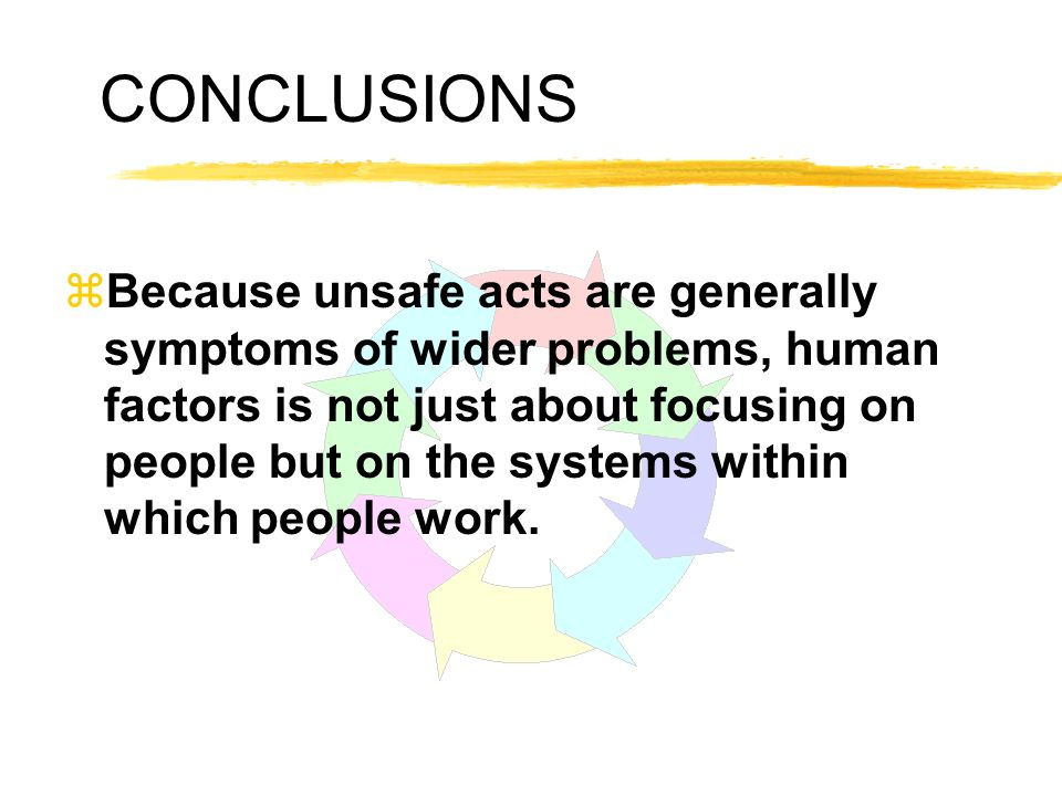 CONCLUSIONS zBecause unsafe acts are generally symptoms of wider problems, human factors is not just about focusing on people but on the systems withi