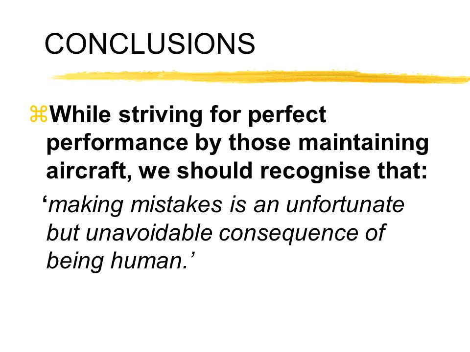 CONCLUSIONS zWhile striving for perfect performance by those maintaining aircraft, we should recognise that: making mistakes is an unfortunate but una