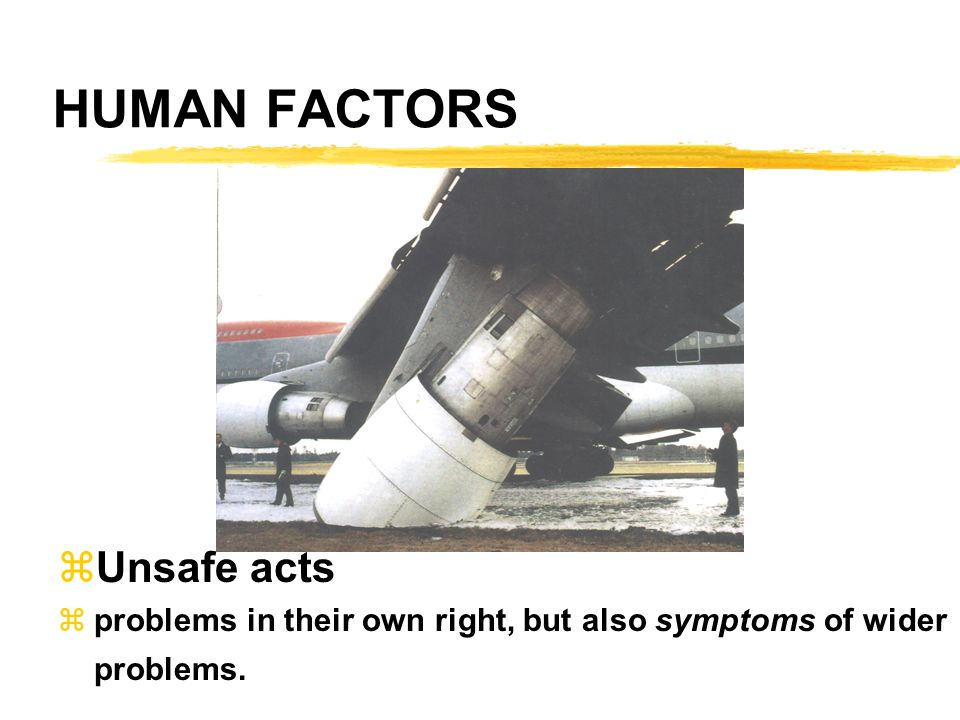 HUMAN FACTORS zUnsafe acts zproblems in their own right, but also symptoms of wider problems.