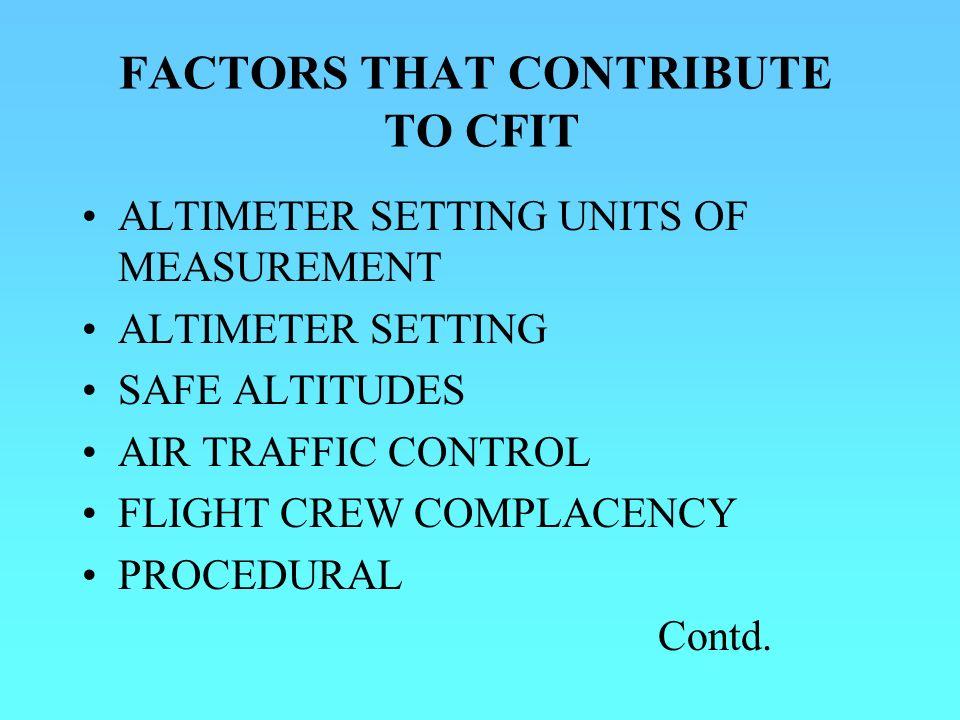 FACTORS THAT CONTRIBUTE TO CFIT ALTIMETER SETTING UNITS OF MEASUREMENT ALTIMETER SETTING SAFE ALTITUDES AIR TRAFFIC CONTROL FLIGHT CREW COMPLACENCY PR