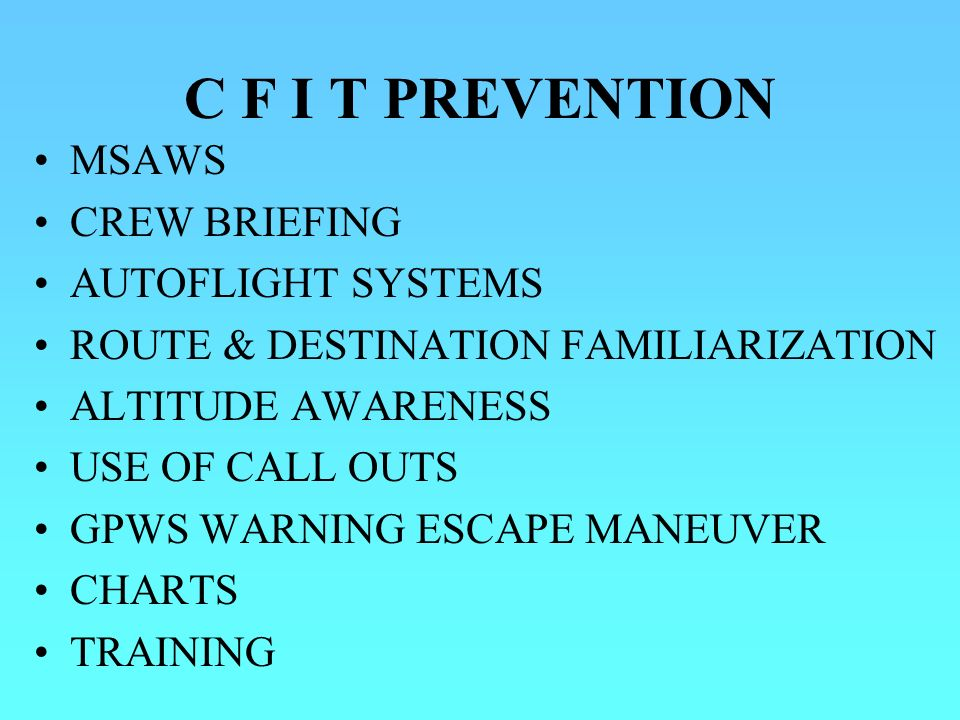 C F I T PREVENTION MSAWS CREW BRIEFING AUTOFLIGHT SYSTEMS ROUTE & DESTINATION FAMILIARIZATION ALTITUDE AWARENESS USE OF CALL OUTS GPWS WARNING ESCAPE MANEUVER CHARTS TRAINING