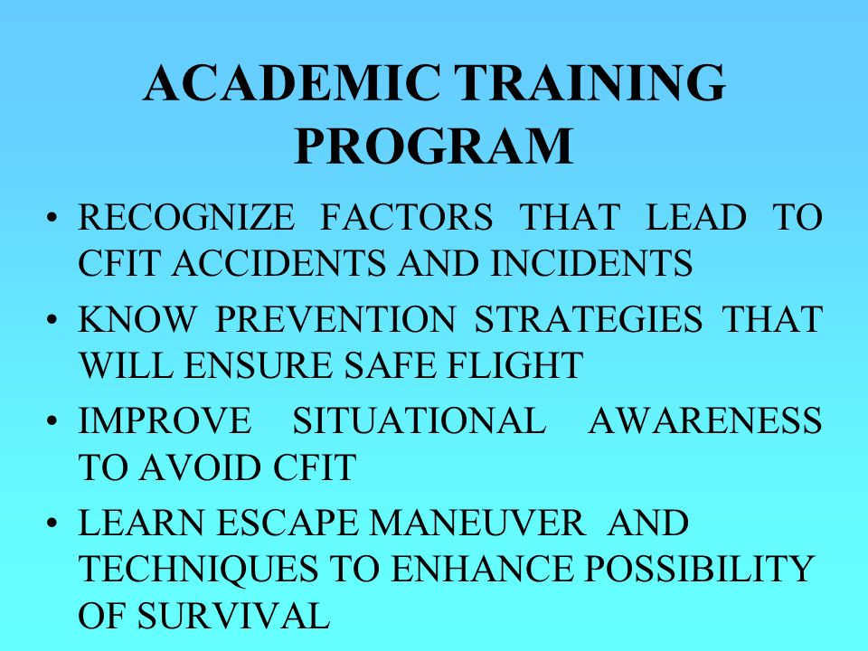 RECOGNIZE FACTORS THAT LEAD TO CFIT ACCIDENTS AND INCIDENTS KNOW PREVENTION STRATEGIES THAT WILL ENSURE SAFE FLIGHT IMPROVE SITUATIONAL AWARENESS TO AVOID CFIT LEARN ESCAPE MANEUVER AND TECHNIQUES TO ENHANCE POSSIBILITY OF SURVIVAL