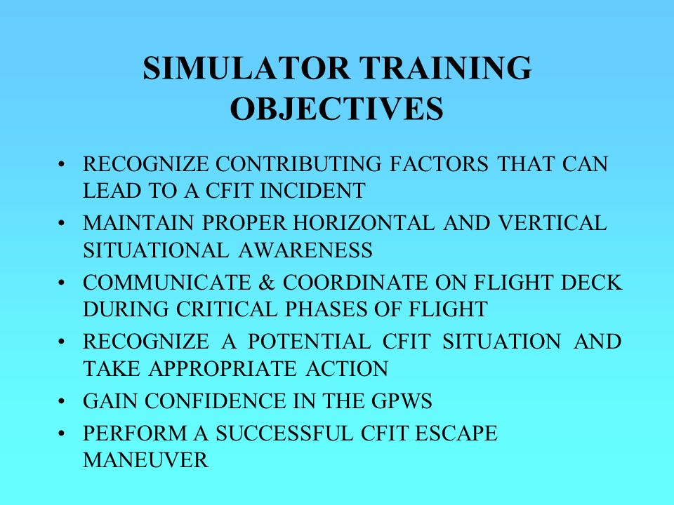 SIMULATOR TRAINING OBJECTIVES RECOGNIZE CONTRIBUTING FACTORS THAT CAN LEAD TO A CFIT INCIDENT MAINTAIN PROPER HORIZONTAL AND VERTICAL SITUATIONAL AWARENESS COMMUNICATE & COORDINATE ON FLIGHT DECK DURING CRITICAL PHASES OF FLIGHT RECOGNIZE A POTENTIAL CFIT SITUATION AND TAKE APPROPRIATE ACTION GAIN CONFIDENCE IN THE GPWS PERFORM A SUCCESSFUL CFIT ESCAPE MANEUVER