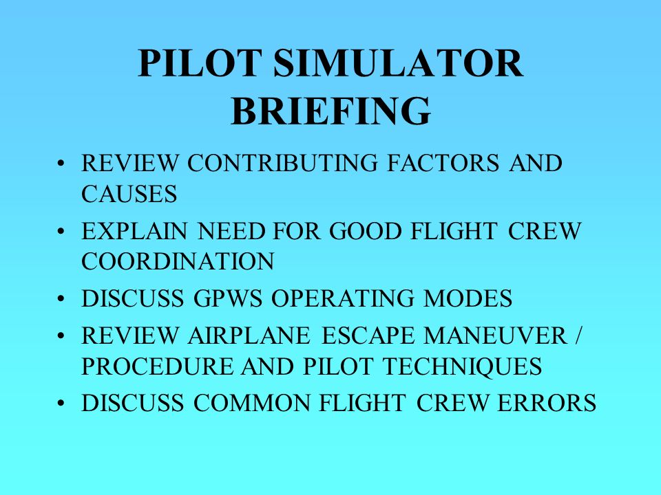 PILOT SIMULATOR BRIEFING REVIEW CONTRIBUTING FACTORS AND CAUSES EXPLAIN NEED FOR GOOD FLIGHT CREW COORDINATION DISCUSS GPWS OPERATING MODES REVIEW AIRPLANE ESCAPE MANEUVER / PROCEDURE AND PILOT TECHNIQUES DISCUSS COMMON FLIGHT CREW ERRORS