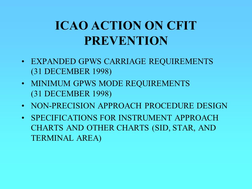 ICAO ACTION ON CFIT PREVENTION EXPANDED GPWS CARRIAGE REQUIREMENTS (31 DECEMBER 1998) MINIMUM GPWS MODE REQUIREMENTS (31 DECEMBER 1998) NON-PRECISION APPROACH PROCEDURE DESIGN SPECIFICATIONS FOR INSTRUMENT APPROACH CHARTS AND OTHER CHARTS (SID, STAR, AND TERMINAL AREA)