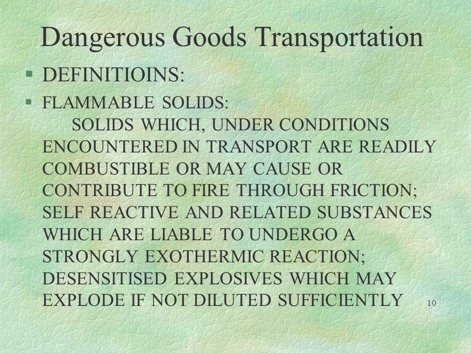 Dangerous Goods Transportation §DEFINITIOINS: §FLAMMABLE SOLIDS: SOLIDS WHICH, UNDER CONDITIONS ENCOUNTERED IN TRANSPORT ARE READILY COMBUSTIBLE OR MA