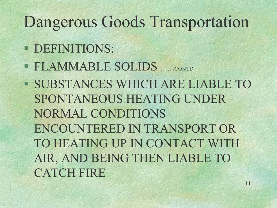 Dangerous Goods Transportation §DEFINITIONS: §FLAMMABLE SOLIDS ……..CONTD. §SUBSTANCES WHICH ARE LIABLE TO SPONTANEOUS HEATING UNDER NORMAL CONDITIONS