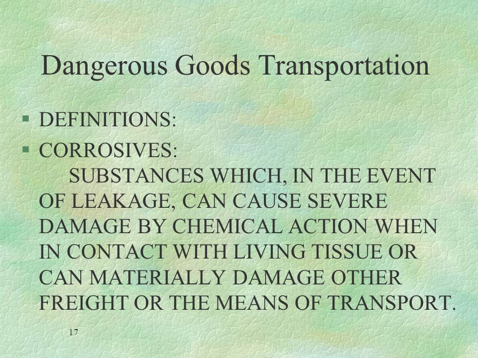 Dangerous Goods Transportation §DEFINITIONS: §CORROSIVES: SUBSTANCES WHICH, IN THE EVENT OF LEAKAGE, CAN CAUSE SEVERE DAMAGE BY CHEMICAL ACTION WHEN I