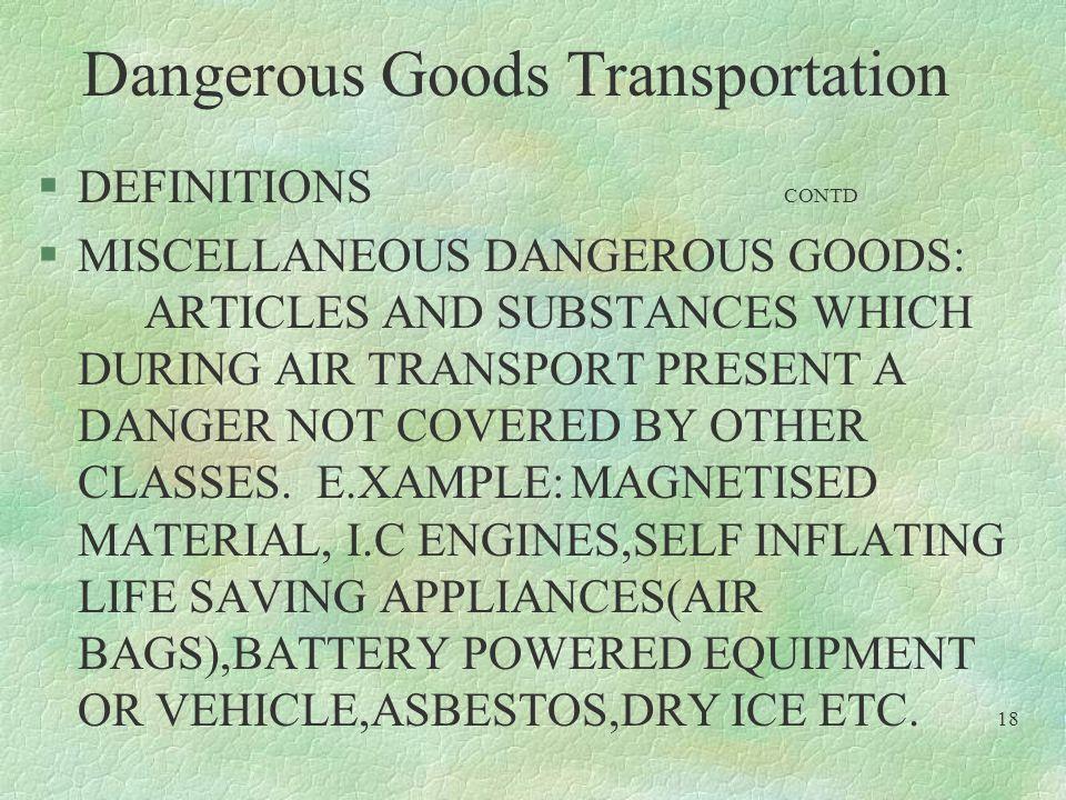 Dangerous Goods Transportation §DEFINITIONS CONTD §MISCELLANEOUS DANGEROUS GOODS: ARTICLES AND SUBSTANCES WHICH DURING AIR TRANSPORT PRESENT A DANGER