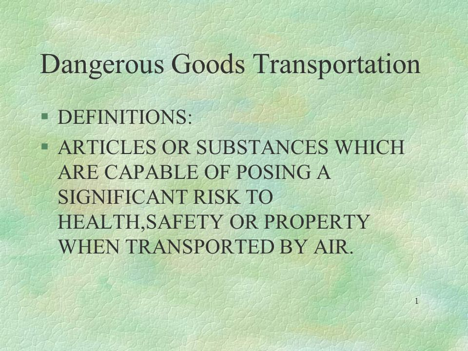 Dangerous Goods Transportation §DEFINITIONS: §ARTICLES OR SUBSTANCES WHICH ARE CAPABLE OF POSING A SIGNIFICANT RISK TO HEALTH,SAFETY OR PROPERTY WHEN
