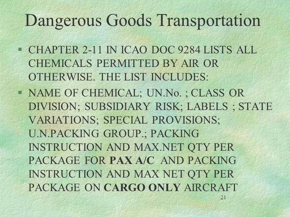 Dangerous Goods Transportation §CHAPTER 2-11 IN ICAO DOC 9284 LISTS ALL CHEMICALS PERMITTED BY AIR OR OTHERWISE. THE LIST INCLUDES: §NAME OF CHEMICAL;
