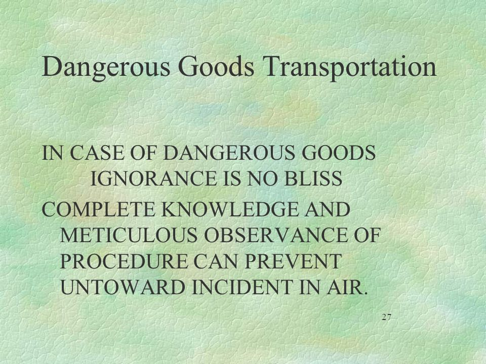 Dangerous Goods Transportation IN CASE OF DANGEROUS GOODS IGNORANCE IS NO BLISS COMPLETE KNOWLEDGE AND METICULOUS OBSERVANCE OF PROCEDURE CAN PREVENT