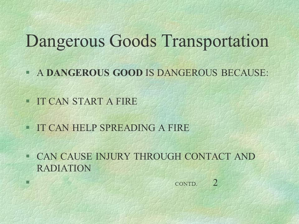 Dangerous Goods Transportation §A DANGEROUS GOOD IS DANGEROUS BECAUSE: §IT CAN START A FIRE §IT CAN HELP SPREADING A FIRE §CAN CAUSE INJURY THROUGH CO