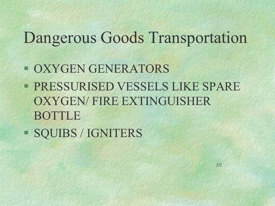 Dangerous Goods Transportation §OXYGEN GENERATORS §PRESSURISED VESSELS LIKE SPARE OXYGEN/ FIRE EXTINGUISHER BOTTLE §SQUIBS / IGNITERS 30