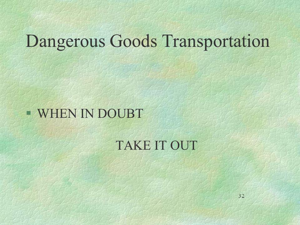 Dangerous Goods Transportation §WHEN IN DOUBT TAKE IT OUT 32