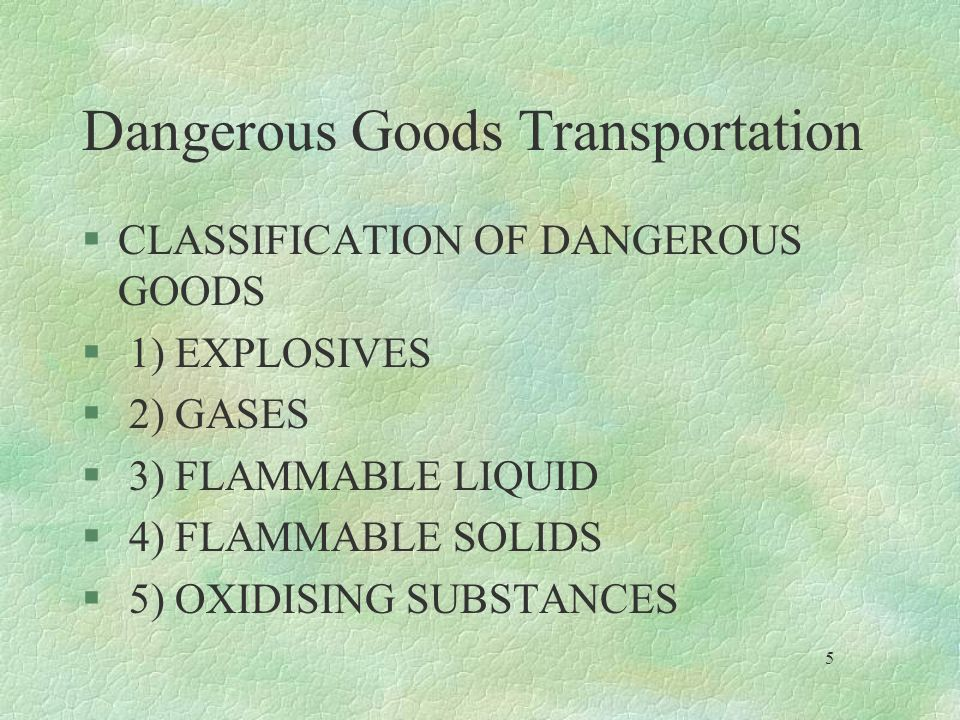 Dangerous Goods Transportation §CLASSIFICATION OF DANGEROUS GOODS § 1) EXPLOSIVES § 2) GASES § 3) FLAMMABLE LIQUID § 4) FLAMMABLE SOLIDS § 5) OXIDISIN