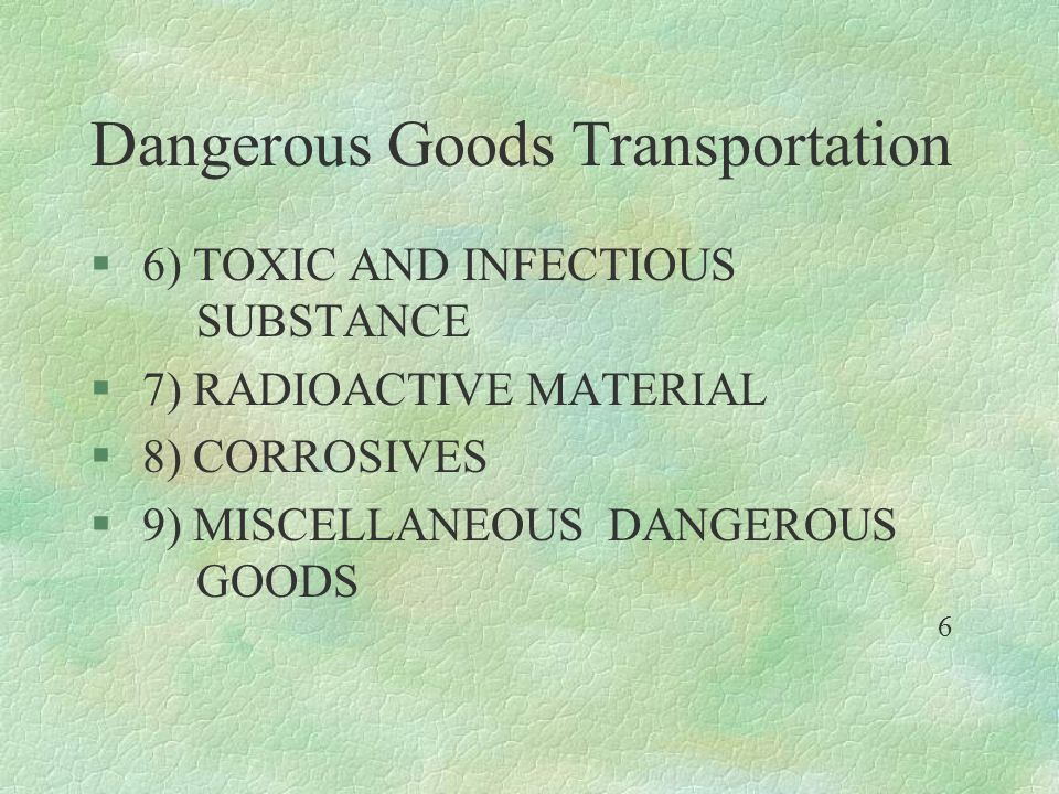 Dangerous Goods Transportation § 6) TOXIC AND INFECTIOUS SUBSTANCE § 7) RADIOACTIVE MATERIAL § 8) CORROSIVES § 9) MISCELLANEOUS DANGEROUS GOODS 6