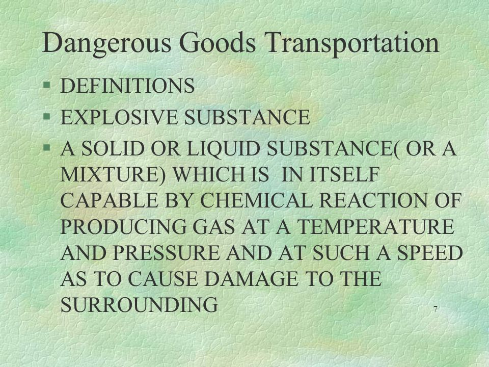 Dangerous Goods Transportation §DEFINITIONS §EXPLOSIVE SUBSTANCE §A SOLID OR LIQUID SUBSTANCE( OR A MIXTURE) WHICH IS IN ITSELF CAPABLE BY CHEMICAL RE