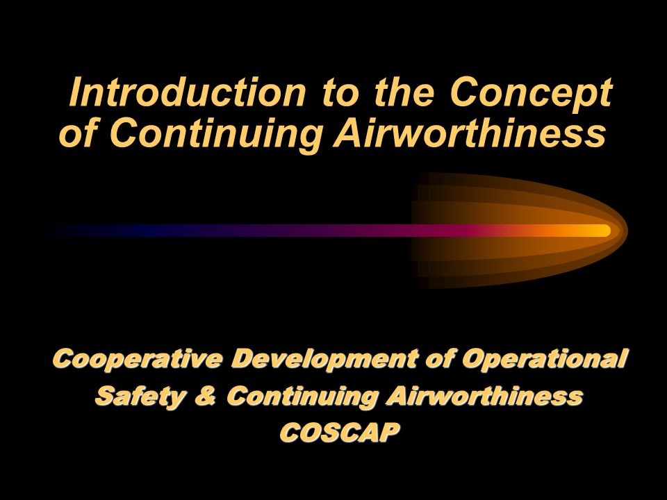 Introduction to the Concept of Continuing Airworthiness Cooperative Development of Operational Safety & Continuing Airworthiness COSCAP