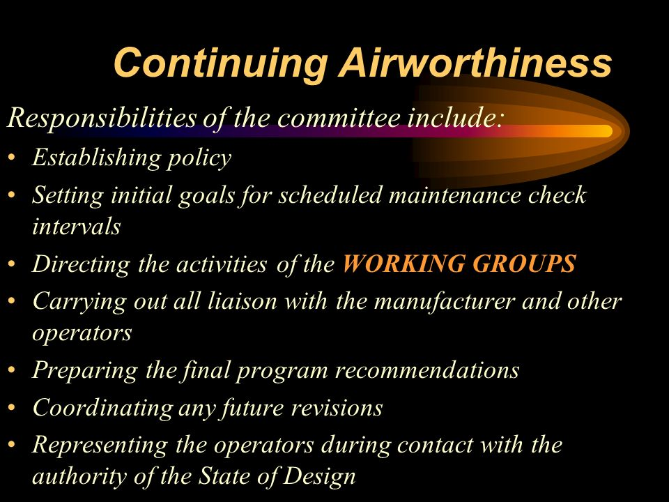 Continuing Airworthiness Responsibilities of the committee include: Establishing policy Setting initial goals for scheduled maintenance check interval